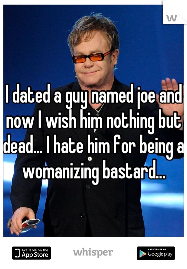 I dated a guy named joe and now I wish him nothing but dead... I hate him for being a womanizing bastard...