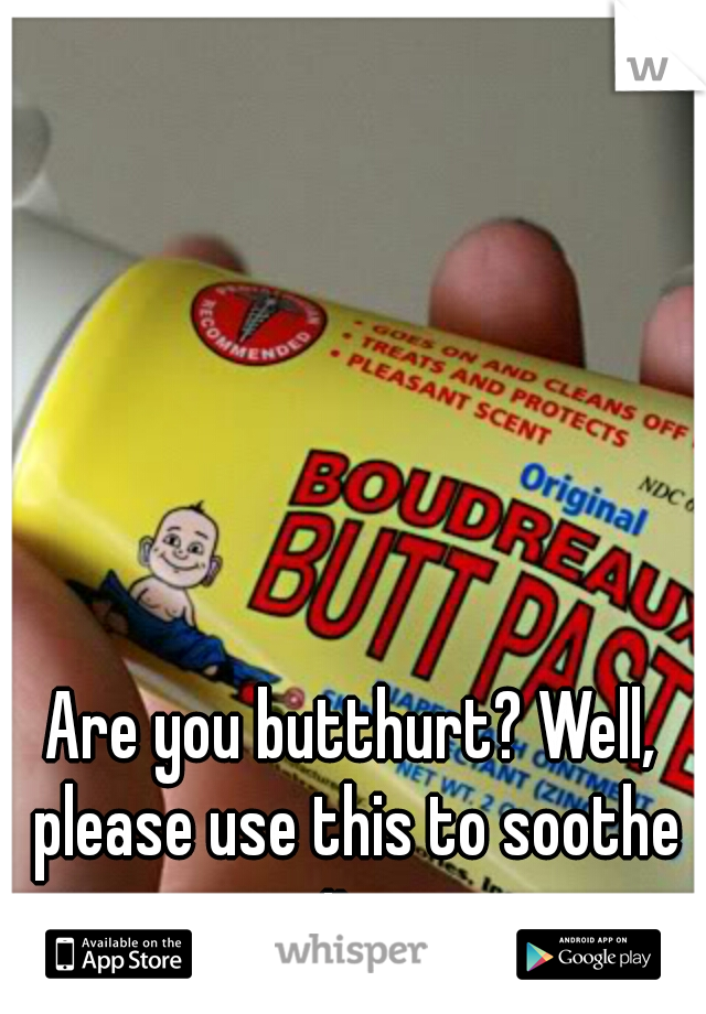 Are you butthurt? Well, please use this to soothe it.