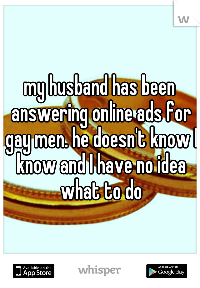 my husband has been answering online ads for gay men. he doesn't know I know and I have no idea what to do