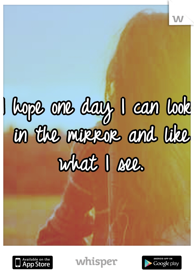 I hope one day I can look in the mirror and like what I see.
