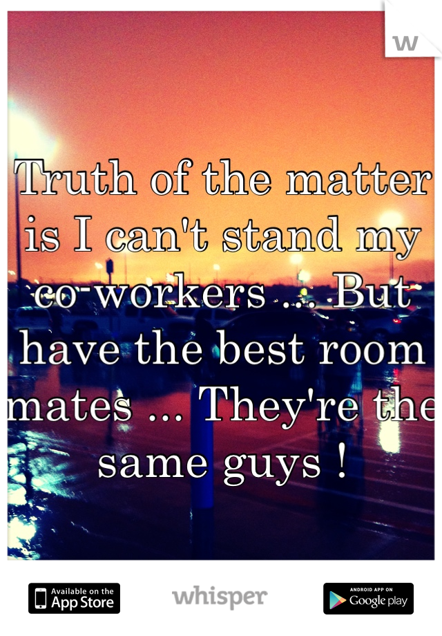 Truth of the matter is I can't stand my co-workers ... But have the best room mates ... They're the same guys !