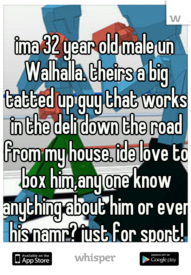 ima 32 year old male un Walhalla. theirs a big tatted up guy that works in the deli down the road from my house. ide love to box him,any one know anything about him or even his namr? just for sport!
