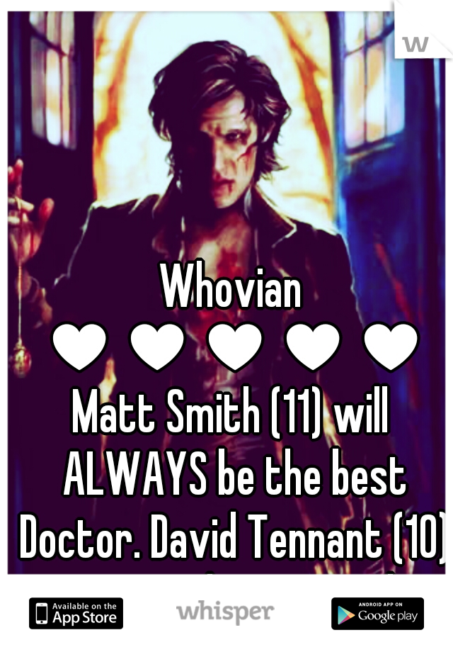Whovian  ♥♥♥♥♥ Matt Smith (11) will ALWAYS be the best Doctor. David Tennant (10) comes in close second.