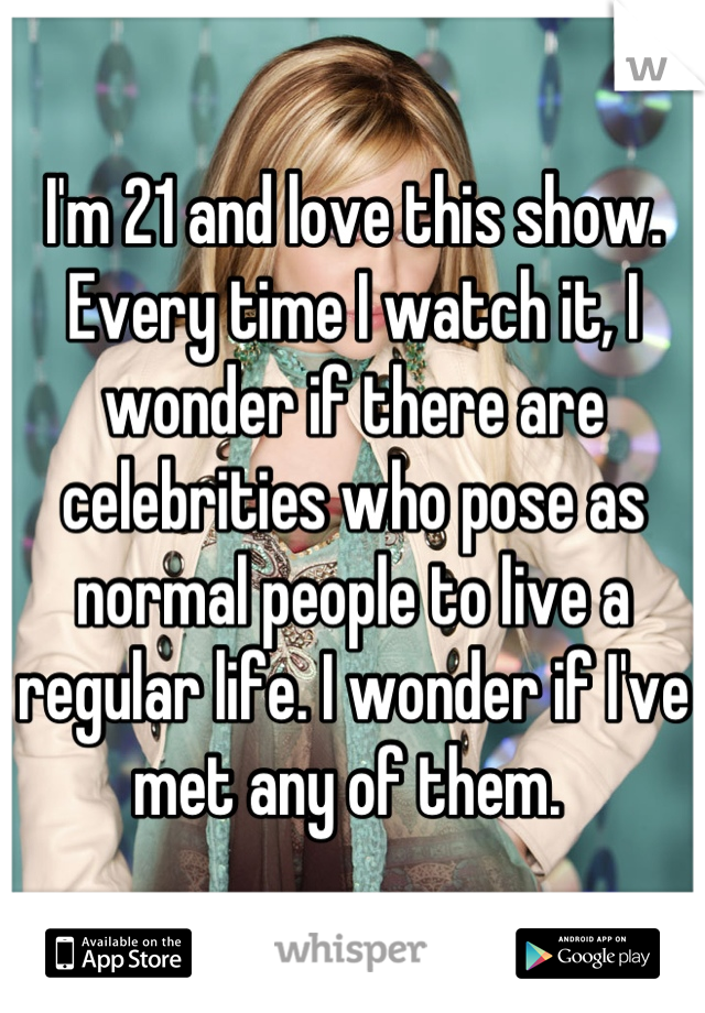 I'm 21 and love this show.  Every time I watch it, I wonder if there are celebrities who pose as normal people to live a regular life. I wonder if I've met any of them.