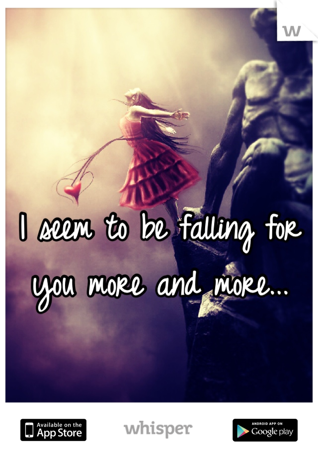 I seem to be falling for you more and more...