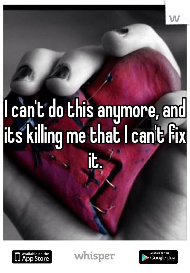 I can't do this anymore, and its killing me that I can't fix it.