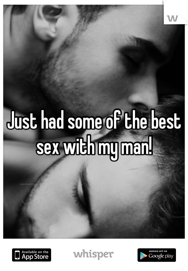 Just had some of the best sex with my man!