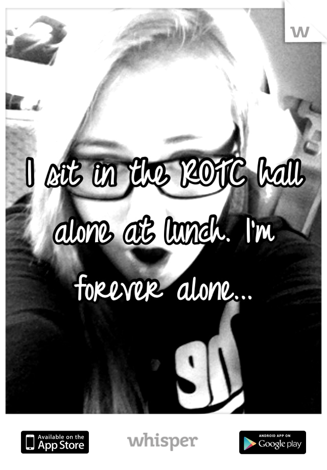 I sit in the ROTC hall alone at lunch. I'm forever alone...