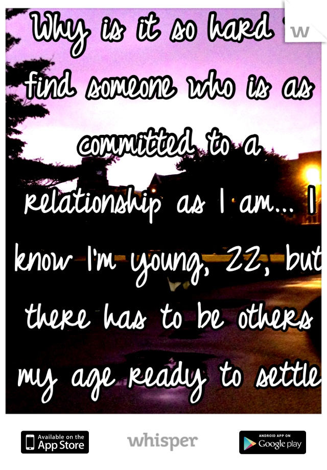 Why is it so hard to find someone who is as committed to a relationship as I am... I know I'm young, 22, but there has to be others my age ready to settle down... Right?