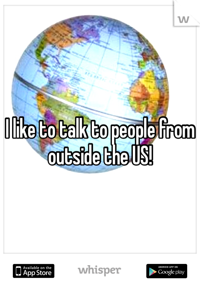 I like to talk to people from outside the US!