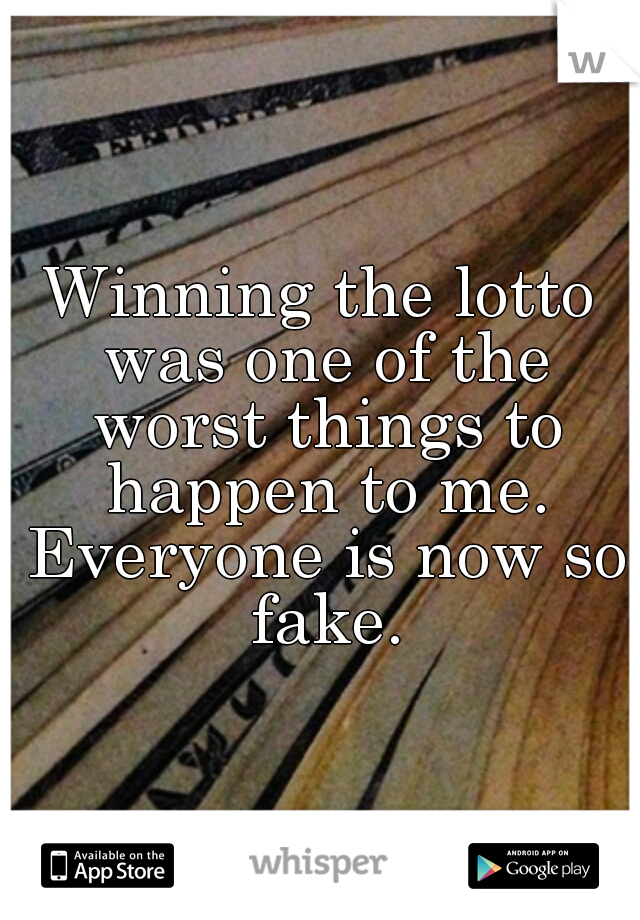Winning the lotto was one of the worst things to happen to me. Everyone is now so fake.