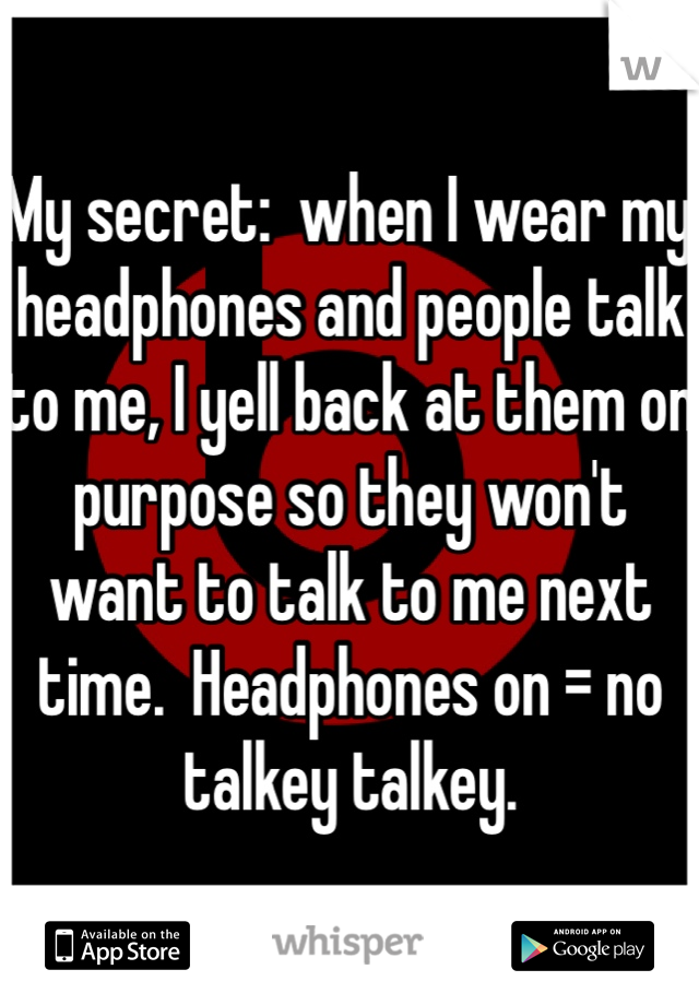 My secret:  when I wear my headphones and people talk to me, I yell back at them on purpose so they won't want to talk to me next time.  Headphones on = no talkey talkey.