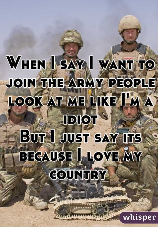 When I say I want to join the army people look at me like I'm a idiot  But I just say its because I love my country