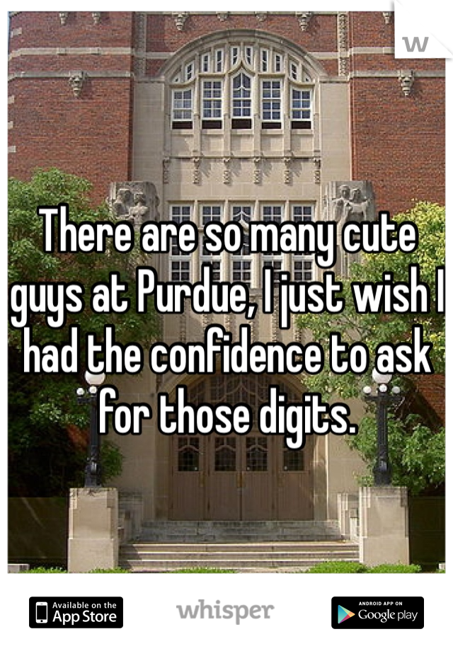 There are so many cute guys at Purdue, I just wish I had the confidence to ask for those digits.