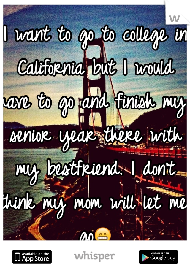 I want to go to college in California but I would have to go and finish my senior year there with my bestfriend. I don't think my mom will let me go😁