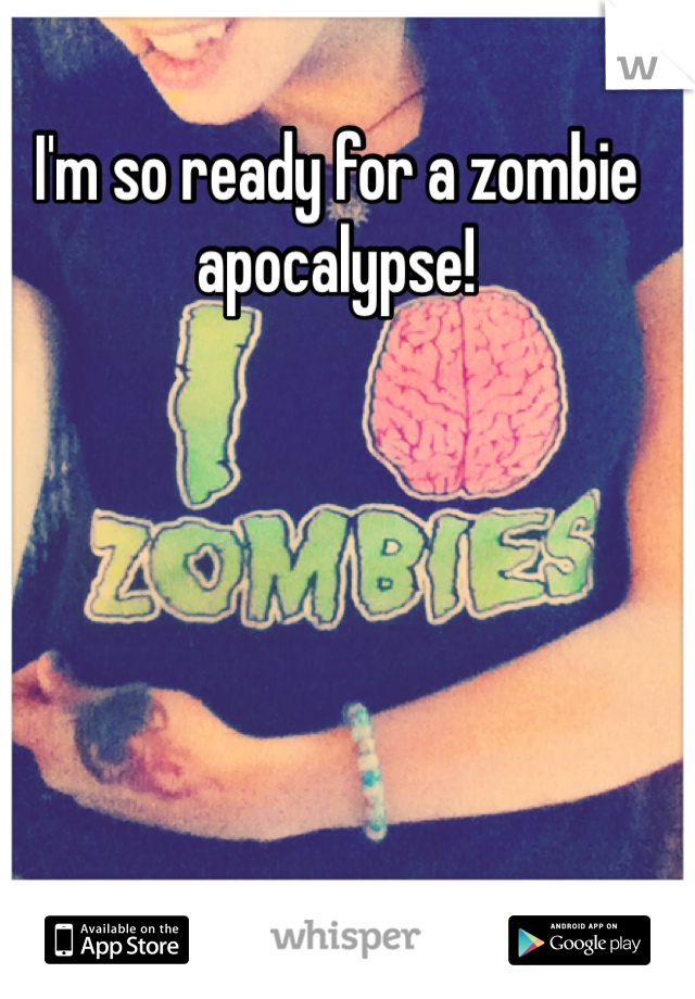 I'm so ready for a zombie apocalypse!