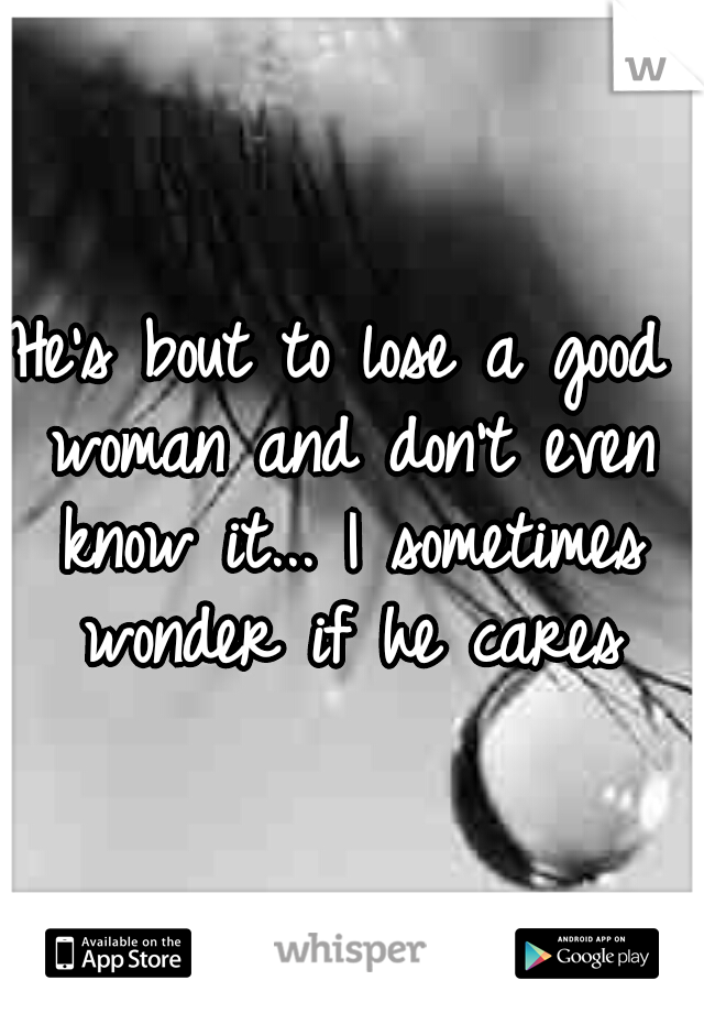 He's bout to lose a good woman and don't even know it... I sometimes wonder if he cares