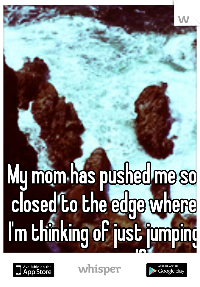 My mom has pushed me so closed to the edge where I'm thinking of just jumping over myself.