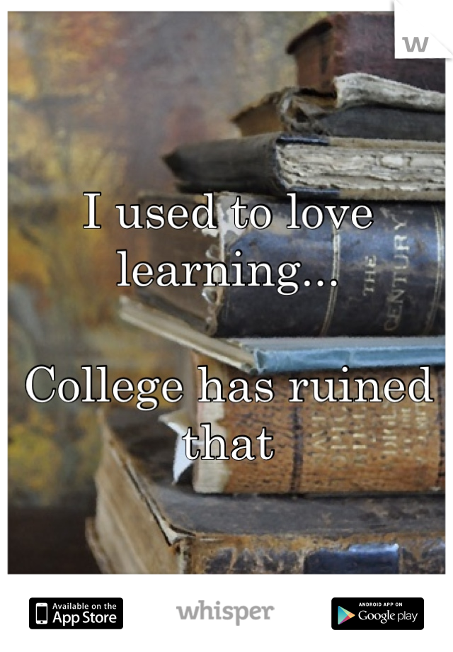 I used to love learning...  College has ruined that