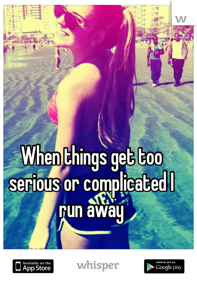 When things get too serious or complicated I run away