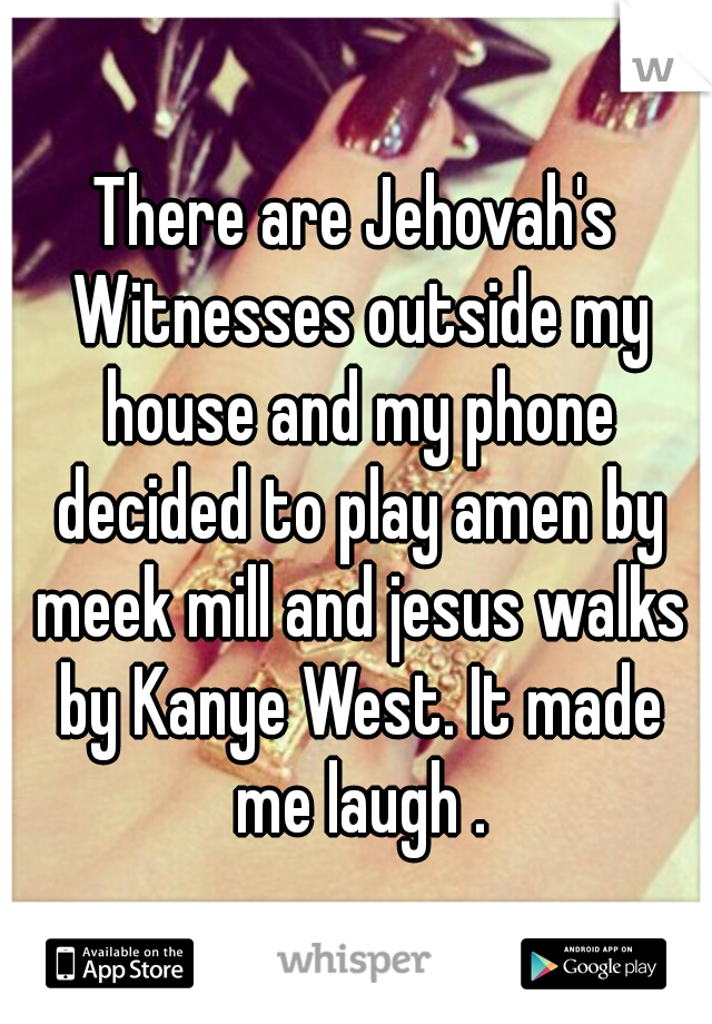 There are Jehovah's Witnesses outside my house and my phone decided to play amen by meek mill and jesus walks by Kanye West. It made me laugh .