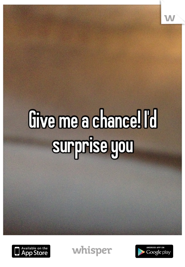 Give me a chance! I'd surprise you