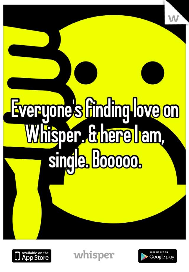 Everyone's finding love on Whisper. & here I am, single. Booooo.