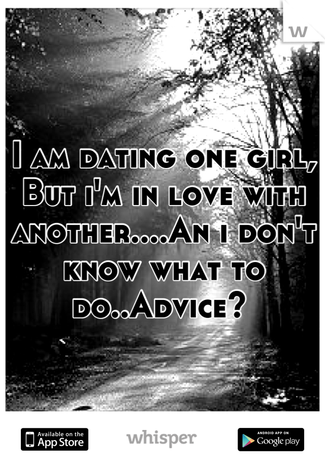 I am dating one girl, But i'm in love with another....An i don't know what to do..Advice?