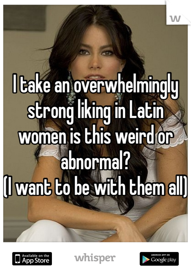 I take an overwhelmingly strong liking in Latin women is this weird or abnormal? (I want to be with them all)