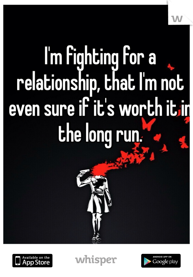 I'm fighting for a relationship, that I'm not even sure if it's worth it in the long run.