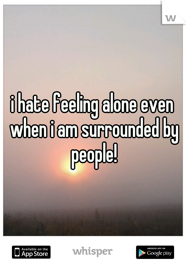 i hate feeling alone even when i am surrounded by people!
