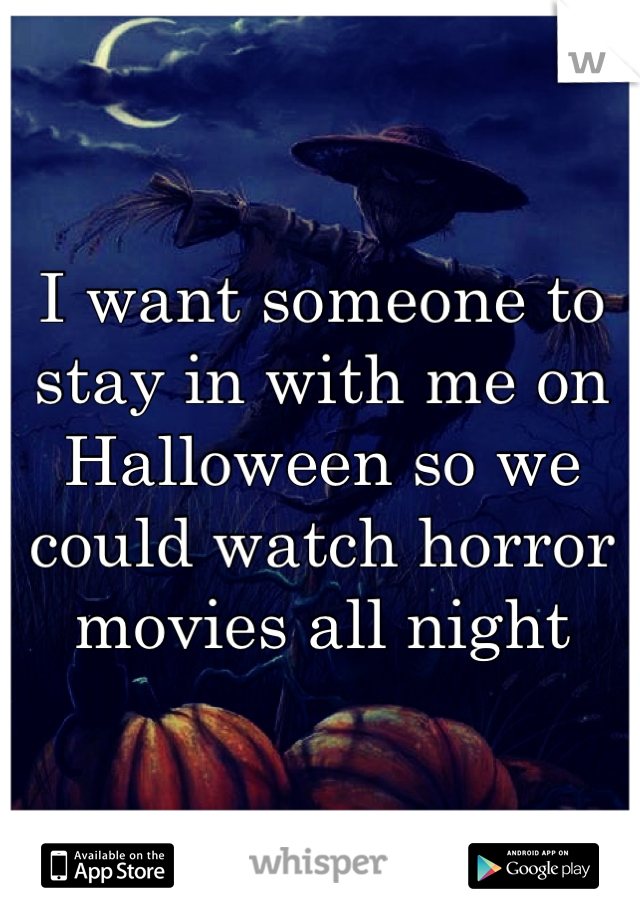 I want someone to stay in with me on Halloween so we could watch horror movies all night