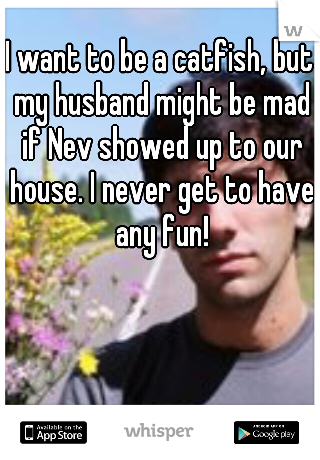 I want to be a catfish, but my husband might be mad if Nev showed up to our house. I never get to have any fun!