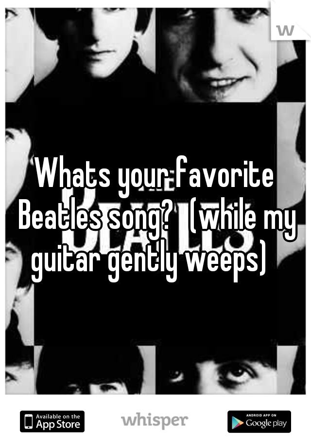 Whats your favorite Beatles song? (while my guitar gently weeps)