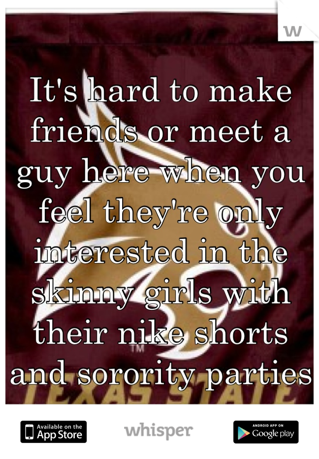 It's hard to make friends or meet a guy here when you feel they're only interested in the skinny girls with their nike shorts and sorority parties