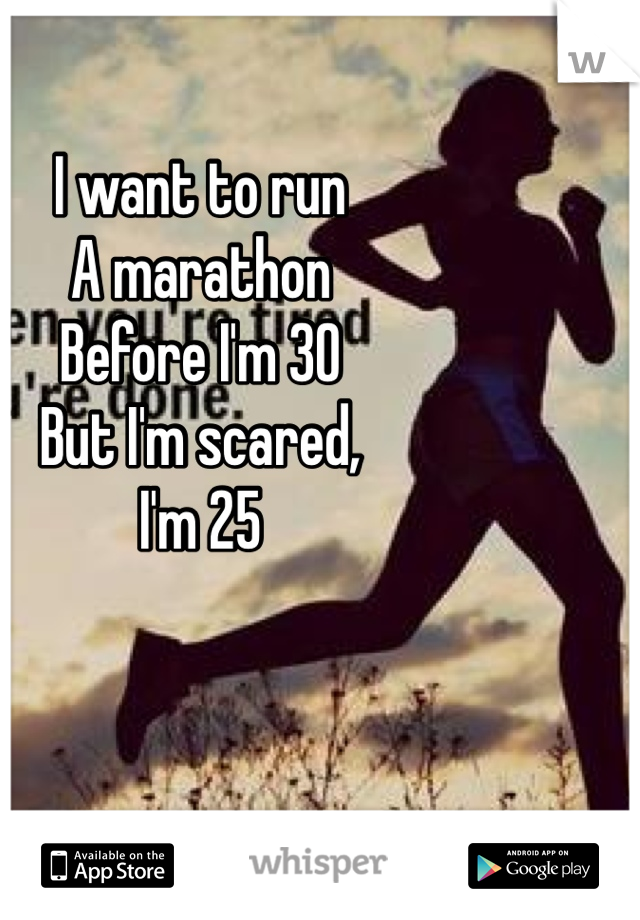 I want to run  A marathon Before I'm 30 But I'm scared, I'm 25