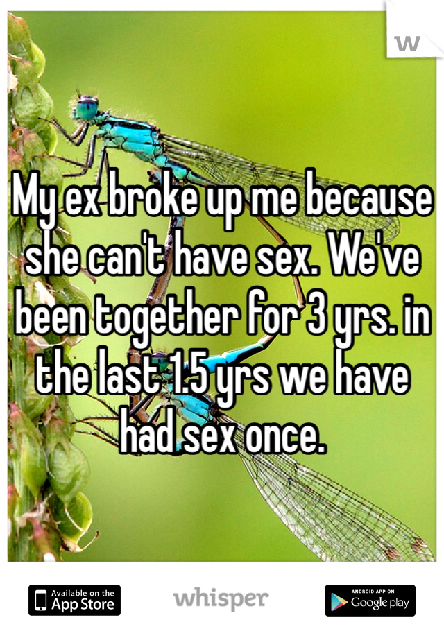 My ex broke up me because she can't have sex. We've been together for 3 yrs. in the last 1.5 yrs we have had sex once.