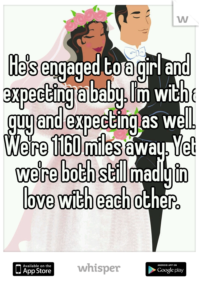 He's engaged to a girl and expecting a baby. I'm with a guy and expecting as well. We're 1160 miles away. Yet we're both still madly in love with each other.