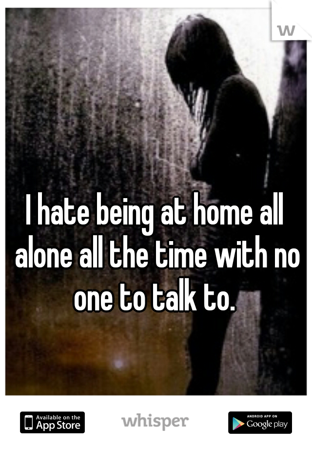 I hate being at home all alone all the time with no one to talk to.