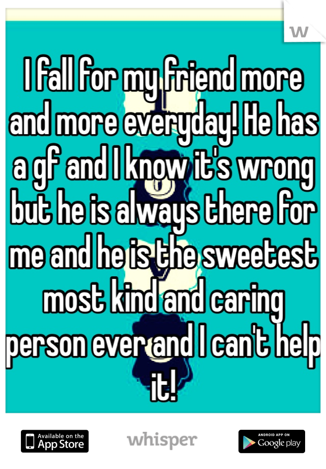 I fall for my friend more and more everyday! He has a gf and I know it's wrong but he is always there for me and he is the sweetest most kind and caring person ever and I can't help it!