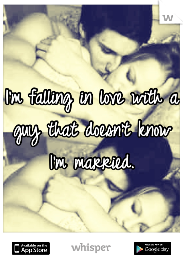 I'm falling in love with a guy that doesn't know I'm married.