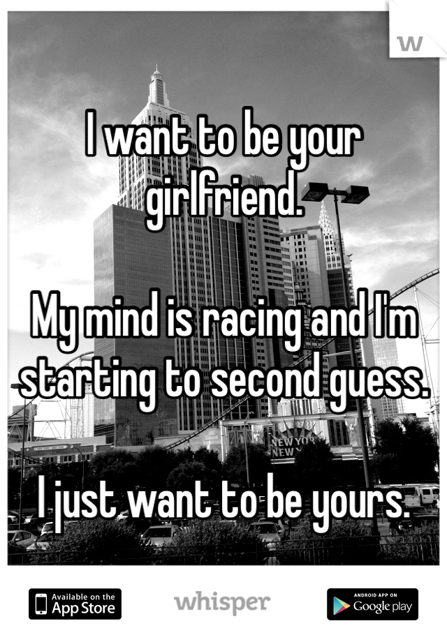 I want to be your girlfriend.   My mind is racing and I'm starting to second guess.   I just want to be yours.