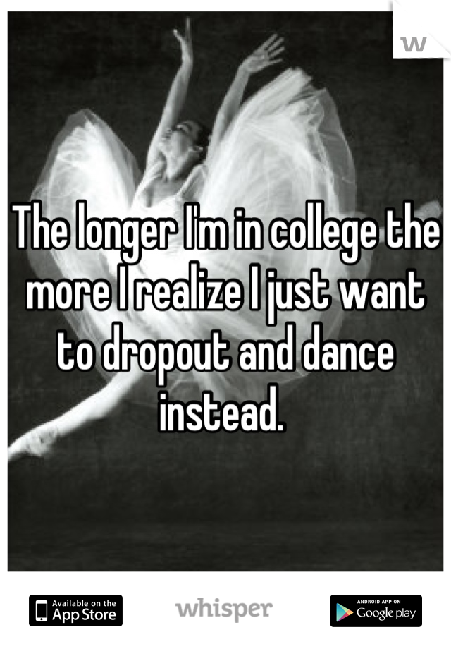 The longer I'm in college the more I realize I just want to dropout and dance instead.