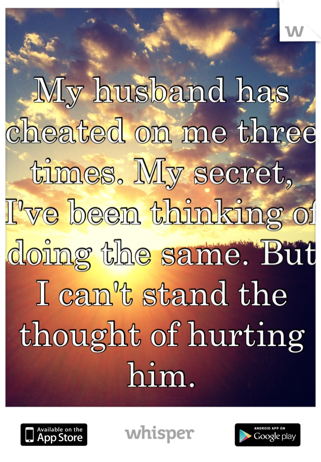 My husband has cheated on me three times. My secret, I've been thinking of doing the same. But I can't stand the thought of hurting him.