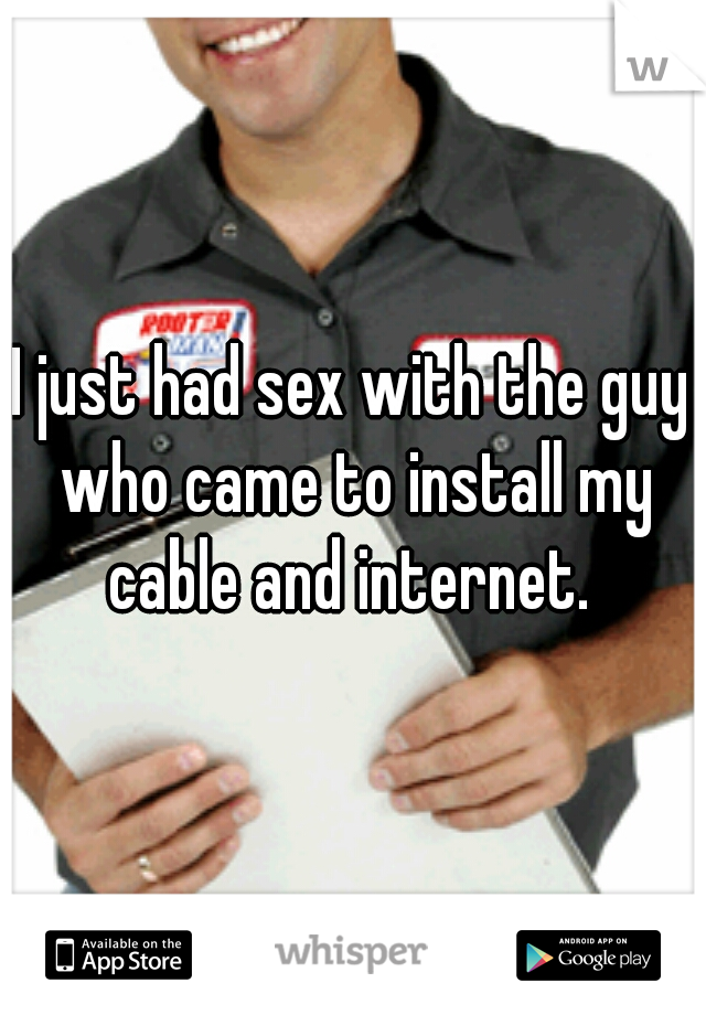 I just had sex with the guy who came to install my cable and internet.