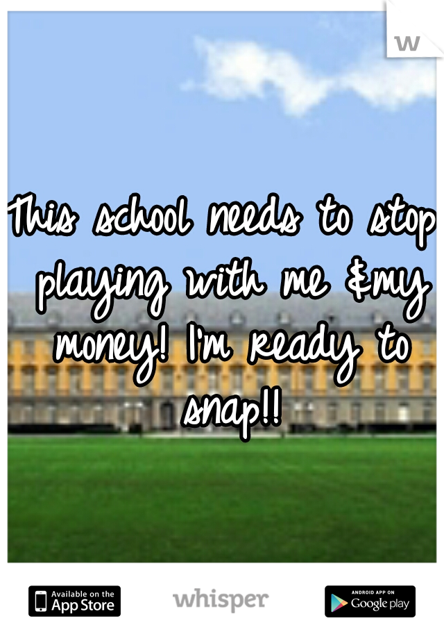 This school needs to stop playing with me &my money! I'm ready to snap!!