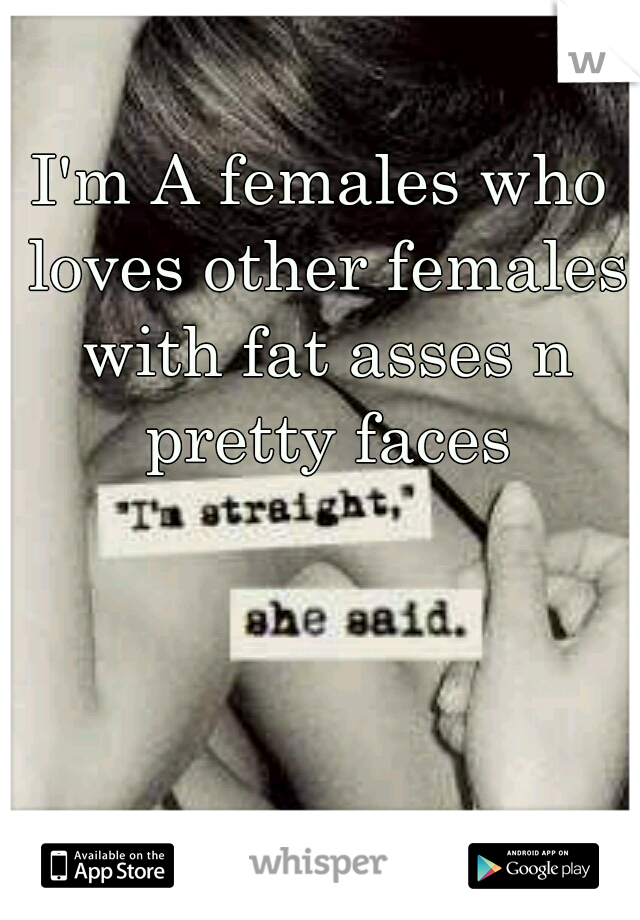 I'm A females who loves other females with fat asses n pretty faces