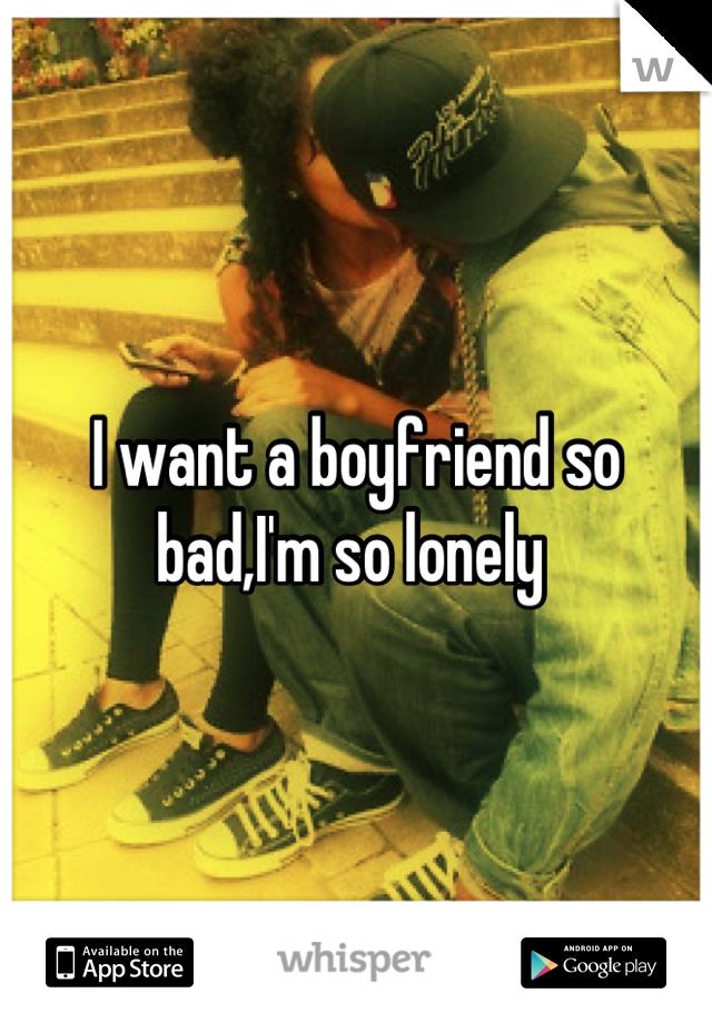 I want a boyfriend so bad,I'm so lonely