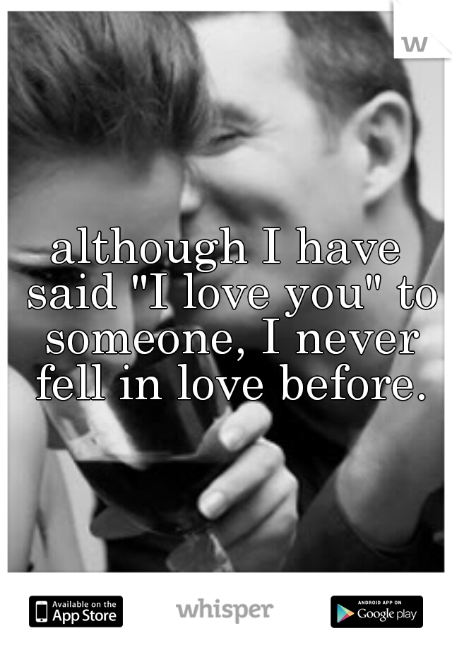 """although I have said """"I love you"""" to someone, I never fell in love before."""