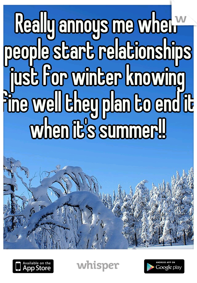 Really annoys me when people start relationships just for winter knowing fine well they plan to end it when it's summer!!